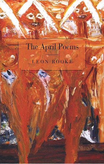 Leon Rooke. April Poems