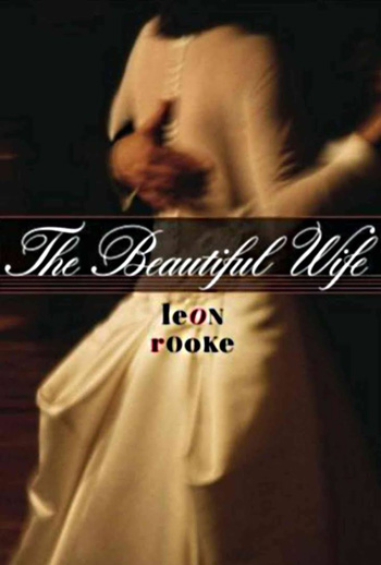 Leon Rooke. The Beautiful Wife: A Novel